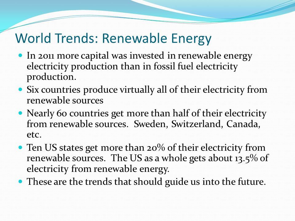 World Trends: Renewable Energy In 2011 more capital was invested in renewable energy electricity production than in fossil fuel electricity production.
