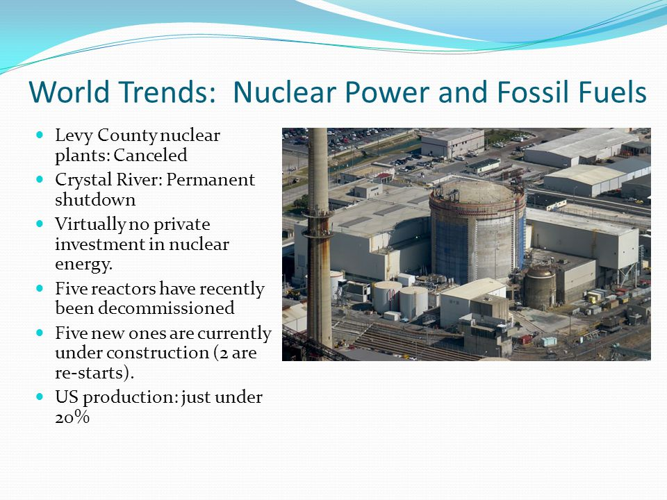 World Trends: Nuclear Power and Fossil Fuels Levy County nuclear plants: Canceled Crystal River: Permanent shutdown Virtually no private investment in nuclear energy.