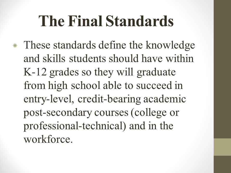 The Final Standards * These standards define the knowledge and skills students should have within K-12 grades so they will graduate from high school able to succeed in entry-level, credit-bearing academic post-secondary courses (college or professional-technical) and in the workforce.