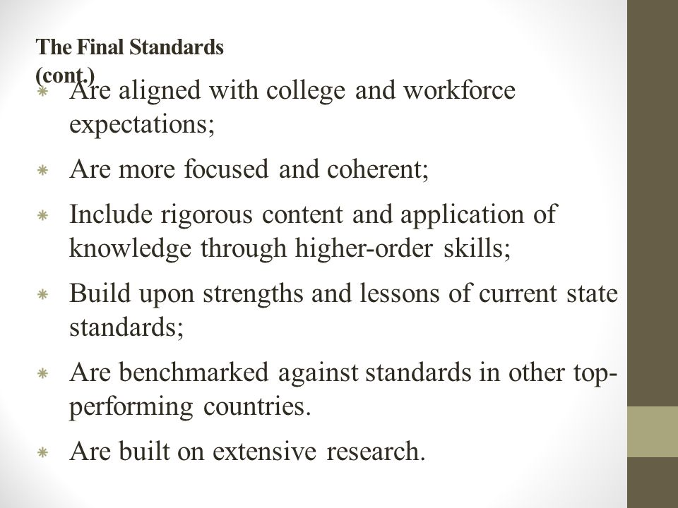 The Final Standards (cont.) * Are aligned with college and workforce expectations; * Are more focused and coherent; * Include rigorous content and application of knowledge through higher-order skills; * Build upon strengths and lessons of current state standards; * Are benchmarked against standards in other top- performing countries.