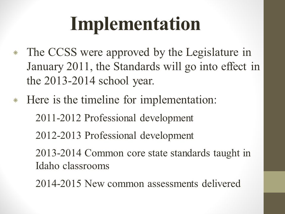 Implementation * The CCSS were approved by the Legislature in January 2011, the Standards will go into effect in the 2013-2014 school year.