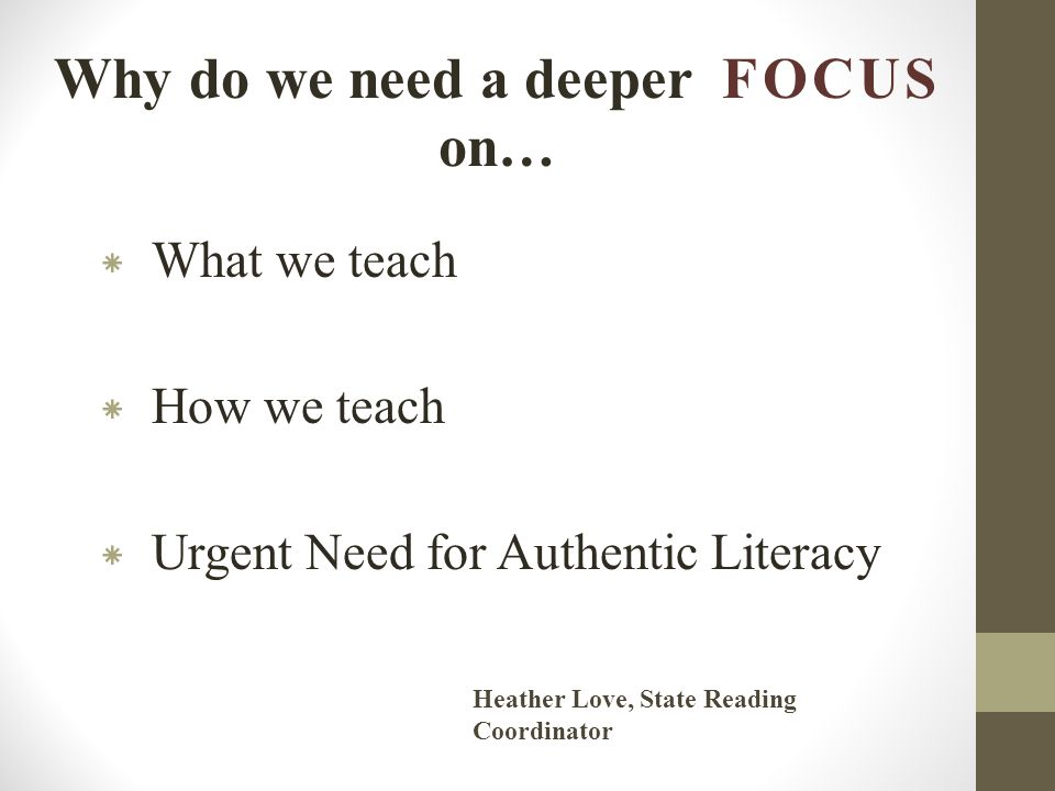 Why do we need a deeper FOCUS on… * What we teach * How we teach * Urgent Need for Authentic Literacy Heather Love, State Reading Coordinator