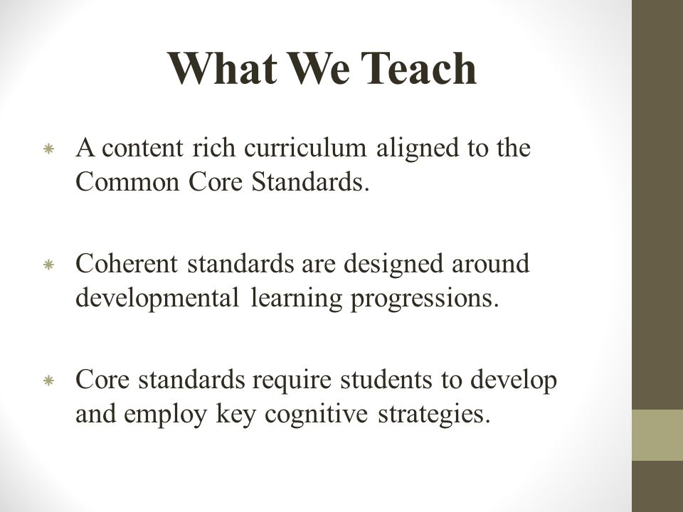 What We Teach * A content rich curriculum aligned to the Common Core Standards.