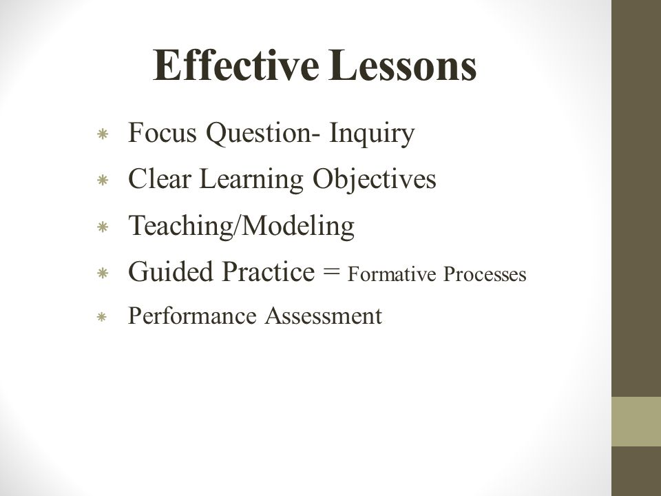 Effective Lessons * Focus Question- Inquiry * Clear Learning Objectives * Teaching/Modeling * Guided Practice = Formative Processes * Performance Assessment