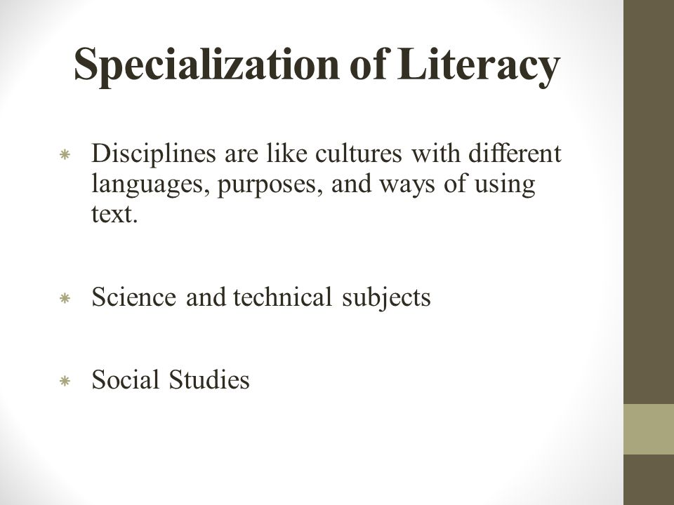 Specialization of Literacy * Disciplines are like cultures with different languages, purposes, and ways of using text.