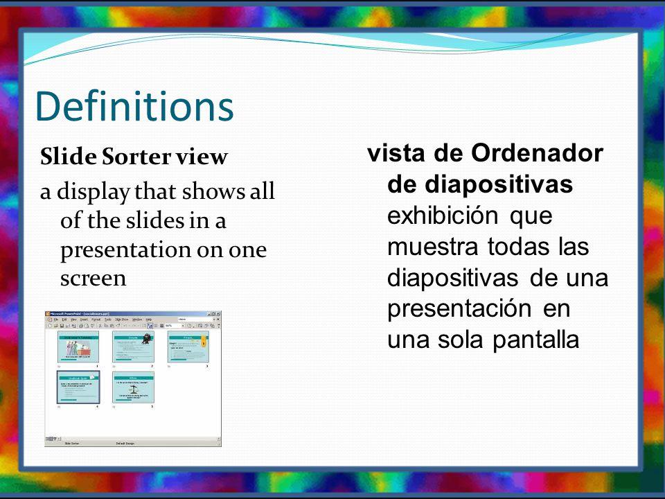 Definitions Slide Sorter view a display that shows all of the slides in a presentation on one screen vista de Ordenador de diapositivas exhibición que muestra todas las diapositivas de una presentación en una sola pantalla