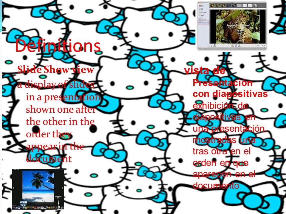 Definitions Slide Show view a display of slides in a presentation shown one after the other in the order they appear in the document vista de Presentación con diapositivas exhibición de diapositivas en una presentación, mostradas una tras otra en el orden en que aparecen en el documento