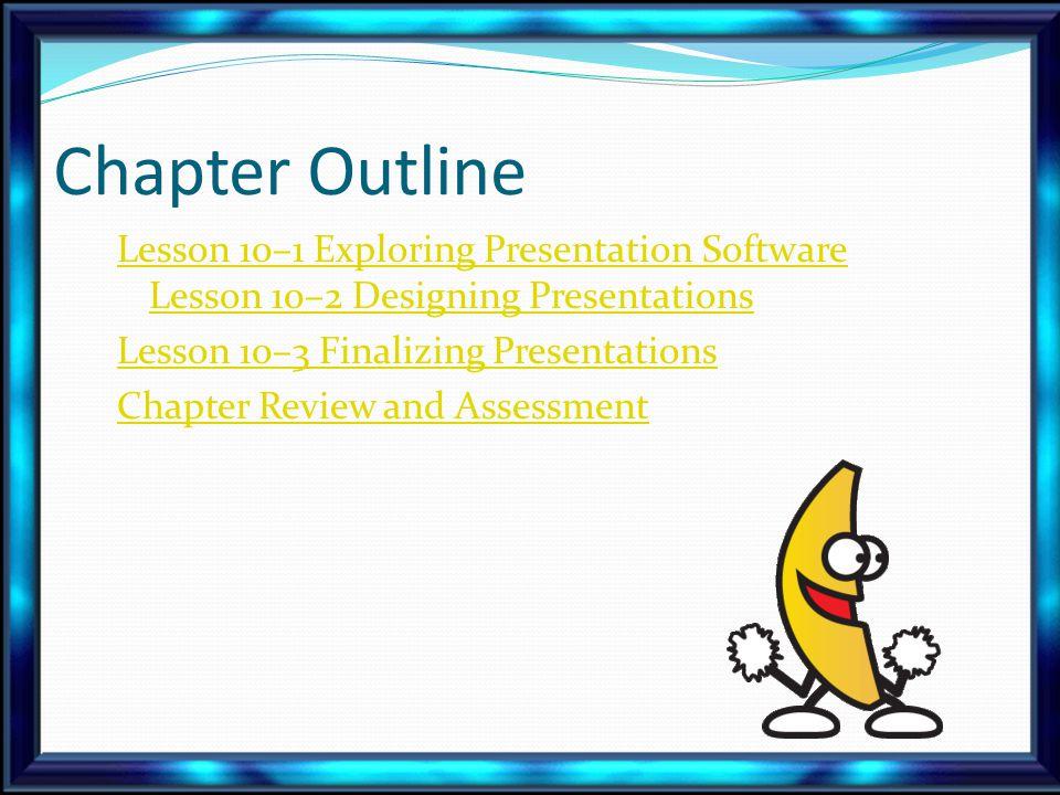 Chapter Outline Lesson 10–1 Exploring Presentation Software Lesson 10–2 Designing Presentations Lesson 10–3 Finalizing Presentations Chapter Review and Assessment