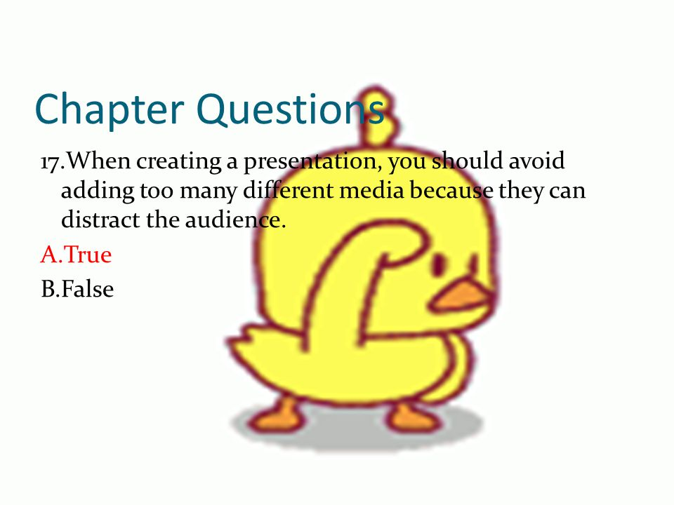 Chapter Questions 17.When creating a presentation, you should avoid adding too many different media because they can distract the audience.