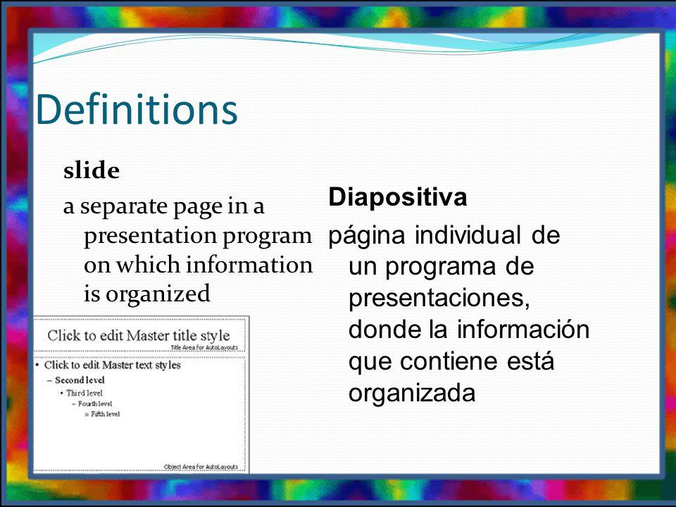 Definitions slide a separate page in a presentation program on which information is organized Diapositiva página individual de un programa de presentaciones, donde la información que contiene está organizada