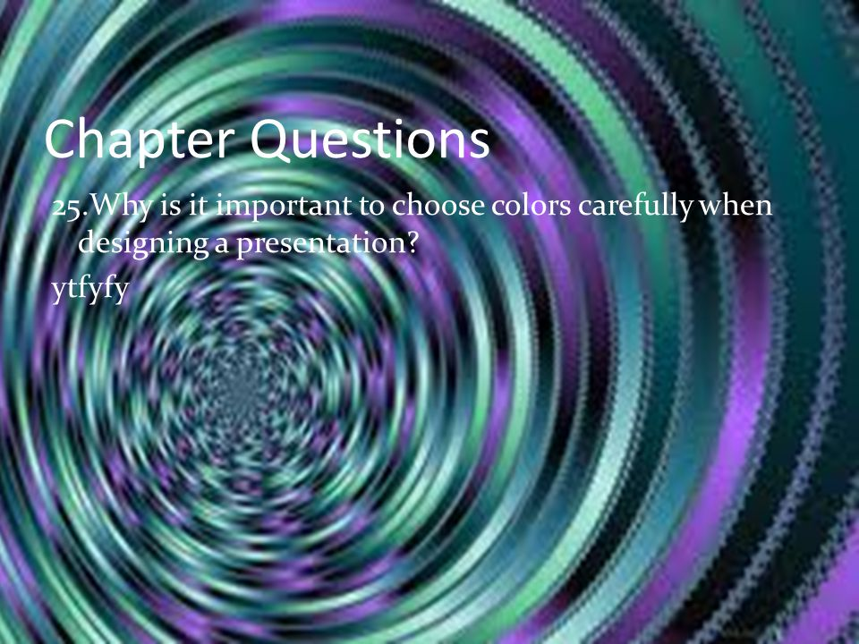 Chapter Questions 25.Why is it important to choose colors carefully when designing a presentation.