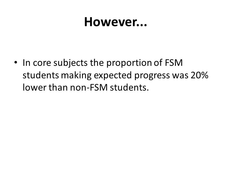 However... In core subjects the proportion of FSM students making expected progress was 20% lower than non-FSM students.
