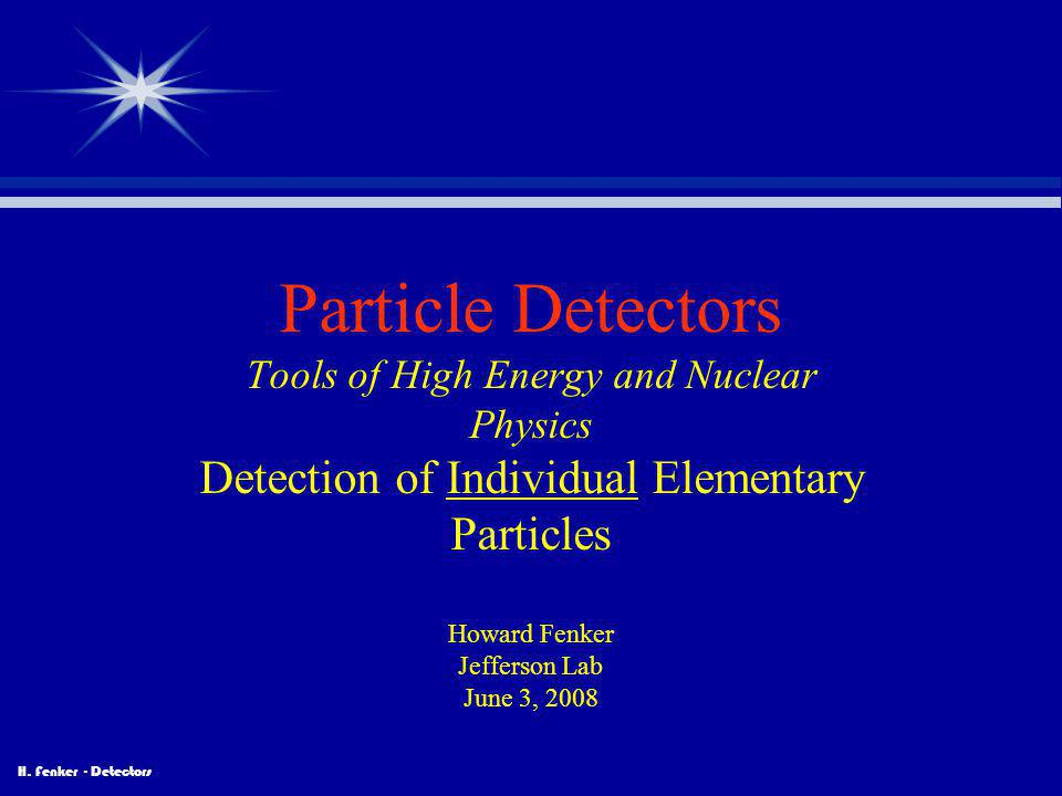 H. Fenker - Detectors Particle Detectors Tools of High Energy and Nuclear Physics Detection of Individual Elementary Particles Howard Fenker Jefferson