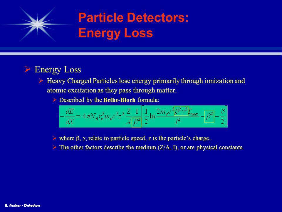 H. Fenker - Detectors Particle Detectors: Energy Loss  Energy Loss  Heavy Charged Particles lose energy primarily through ionization and atomic exci