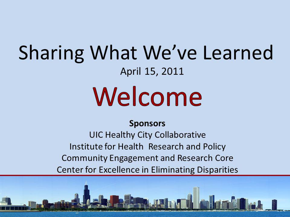 Sharing What We've Learned April 15, 2011 Sponsors UIC Healthy City Collaborative Institute for Health Research and Policy Community Engagement and Research Core Center for Excellence in Eliminating Disparities