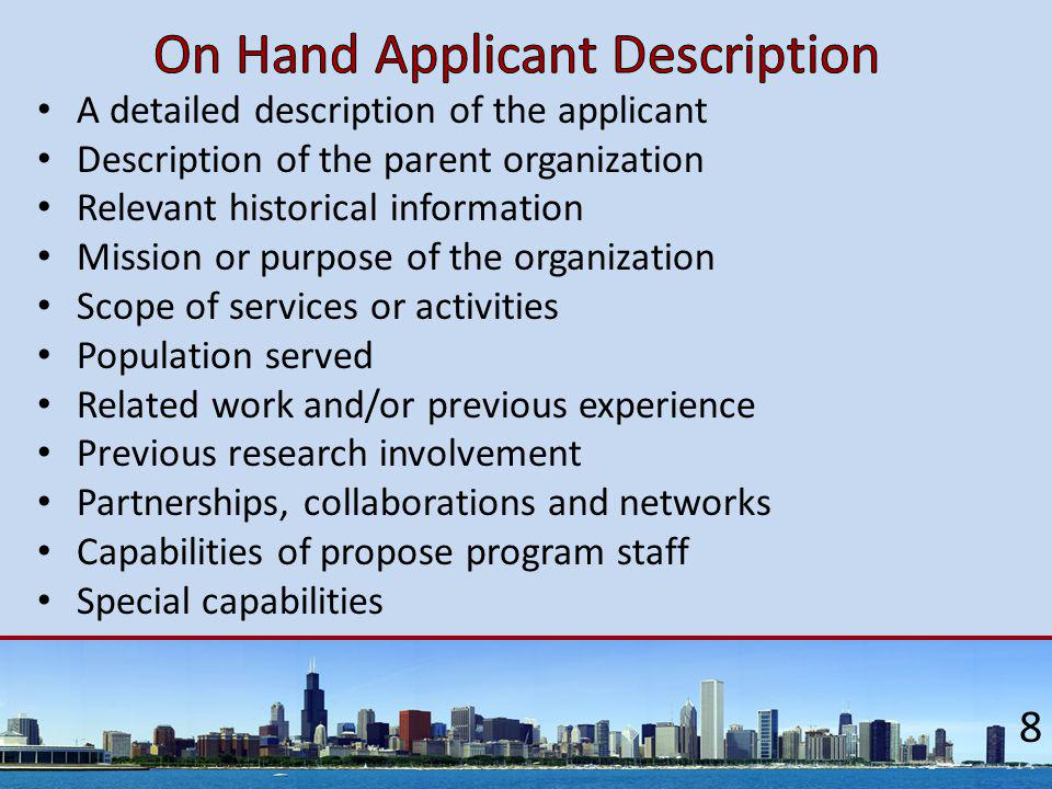 A detailed description of the applicant Description of the parent organization Relevant historical information Mission or purpose of the organization Scope of services or activities Population served Related work and/or previous experience Previous research involvement Partnerships, collaborations and networks Capabilities of propose program staff Special capabilities 8