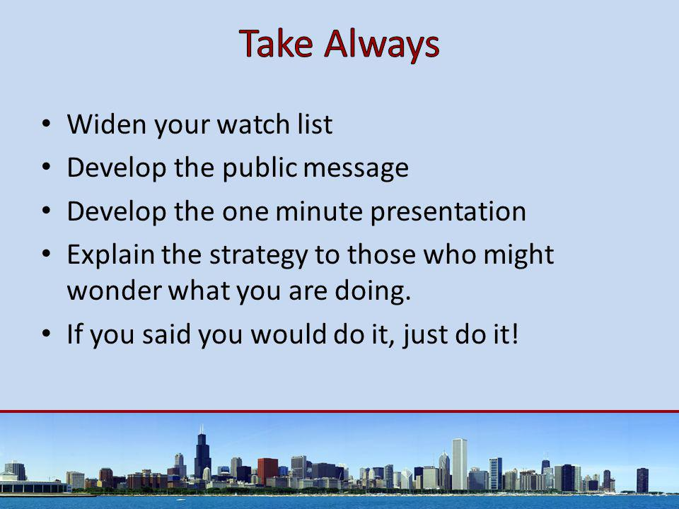 Widen your watch list Develop the public message Develop the one minute presentation Explain the strategy to those who might wonder what you are doing.