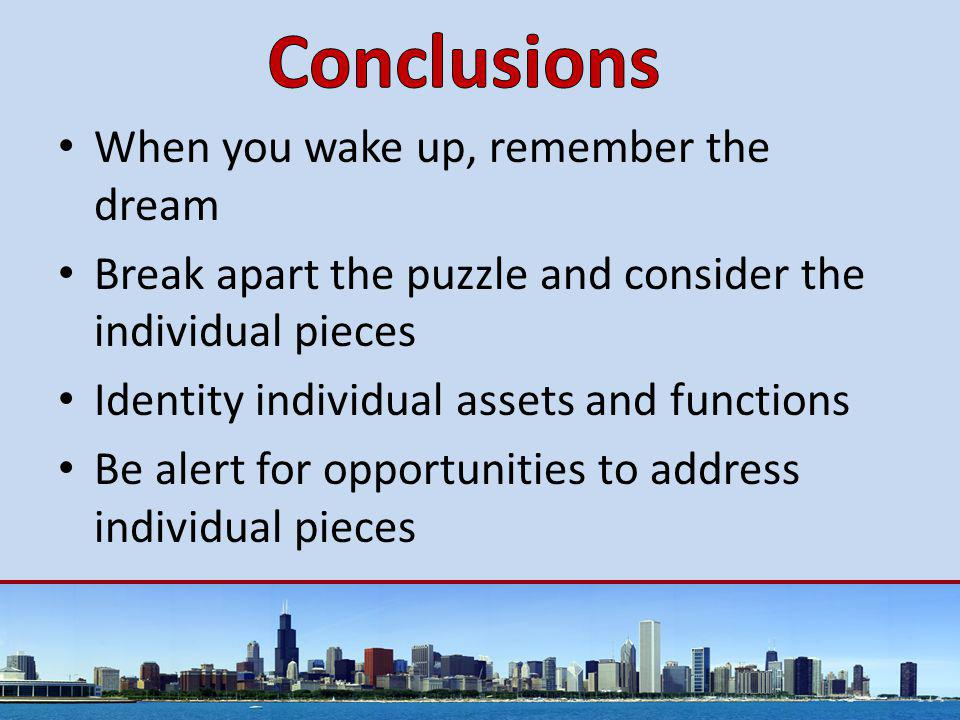 When you wake up, remember the dream Break apart the puzzle and consider the individual pieces Identity individual assets and functions Be alert for opportunities to address individual pieces