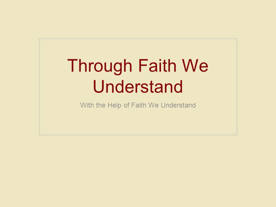 Through Faith We Understand With the Help of Faith We Understand