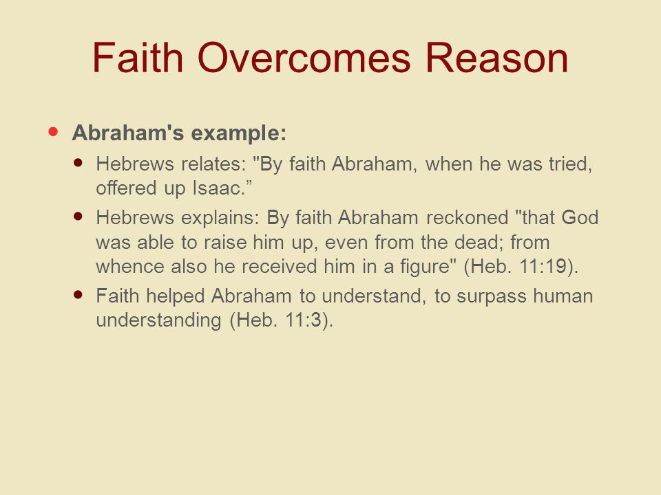 Faith Overcomes Reason Abraham s example: Hebrews relates: By faith Abraham, when he was tried, offered up Isaac. Hebrews explains: By faith Abraham reckoned that God was able to raise him up, even from the dead; from whence also he received him in a figure (Heb.
