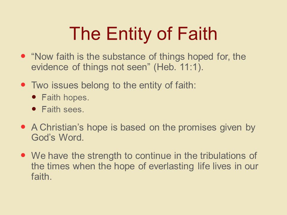The Entity of Faith Now faith is the substance of things hoped for, the evidence of things not seen (Heb.