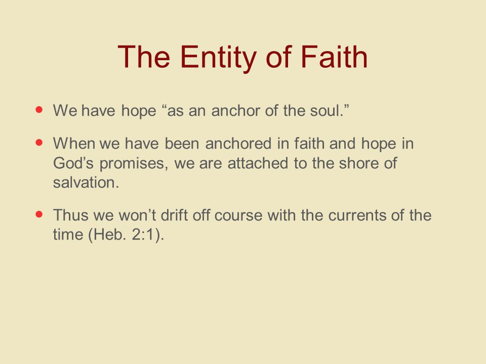 "The Entity of Faith We have hope ""as an anchor of the soul."" When we have been anchored in faith and hope in God's promises, we are attached to the sh"