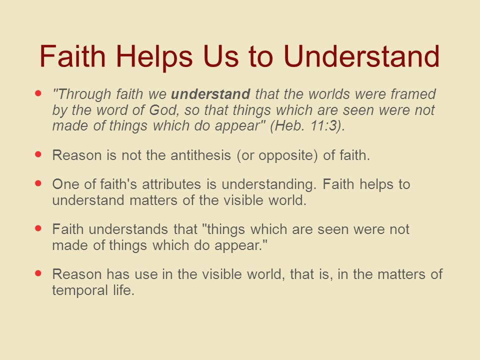 Faith Helps Us to Understand Through faith we understand that the worlds were framed by the word of God, so that things which are seen were not made of things which do appear (Heb.