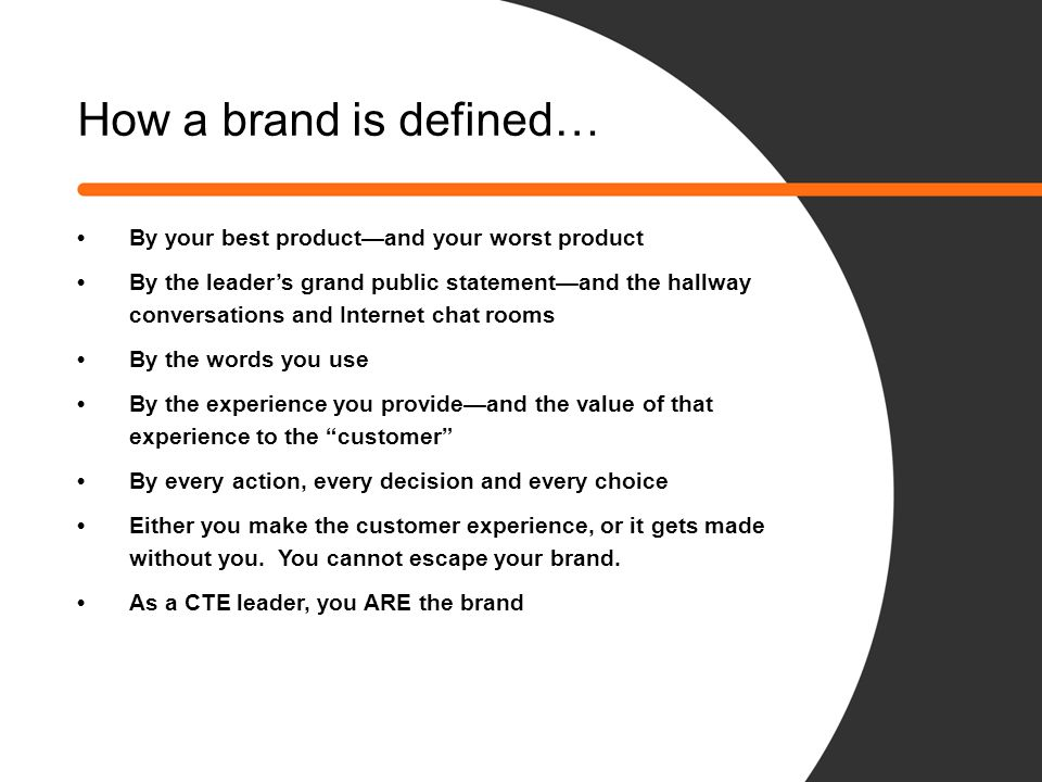 How a brand is defined… By your best product—and your worst product By the leader's grand public statement—and the hallway conversations and Internet