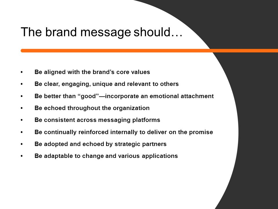 "The brand message should… Be aligned with the brand's core values Be clear, engaging, unique and relevant to others Be better than ""good""—incorporate"