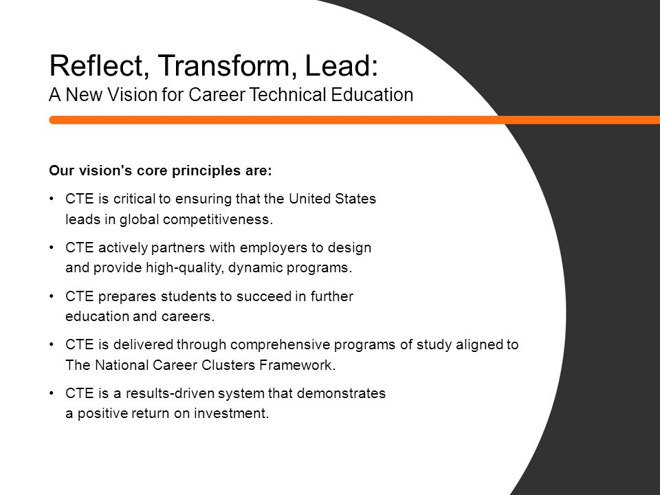 How We Got Here CTE is evolving to meet the challenges of today and tomorrow… Late 1990s: Adoption of Career Technical Education Understanding of the need for a national vision for CTE Response to perceptions, expectations and funding requirements Adoption of five vision principles at Spring Meeting 2010 Broad stakeholder support for the vision Continuing effort to implement vision Need everyone s support to see the vision through Renewed urgency in current economic/political climate