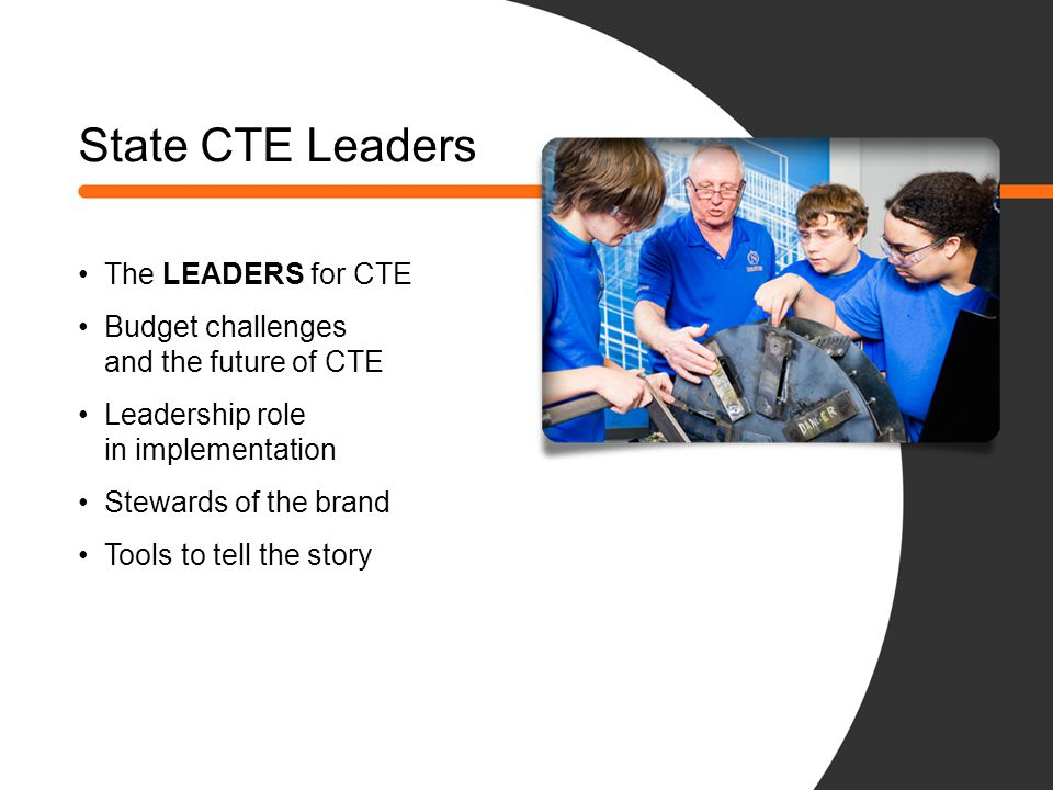 State CTE Leaders The LEADERS for CTE Budget challenges and the future of CTE Leadership role in implementation Stewards of the brand Tools to tell th