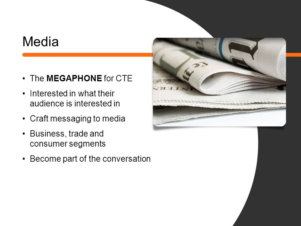 Media The MEGAPHONE for CTE Interested in what their audience is interested in Craft messaging to media Business, trade and consumer segments Become p