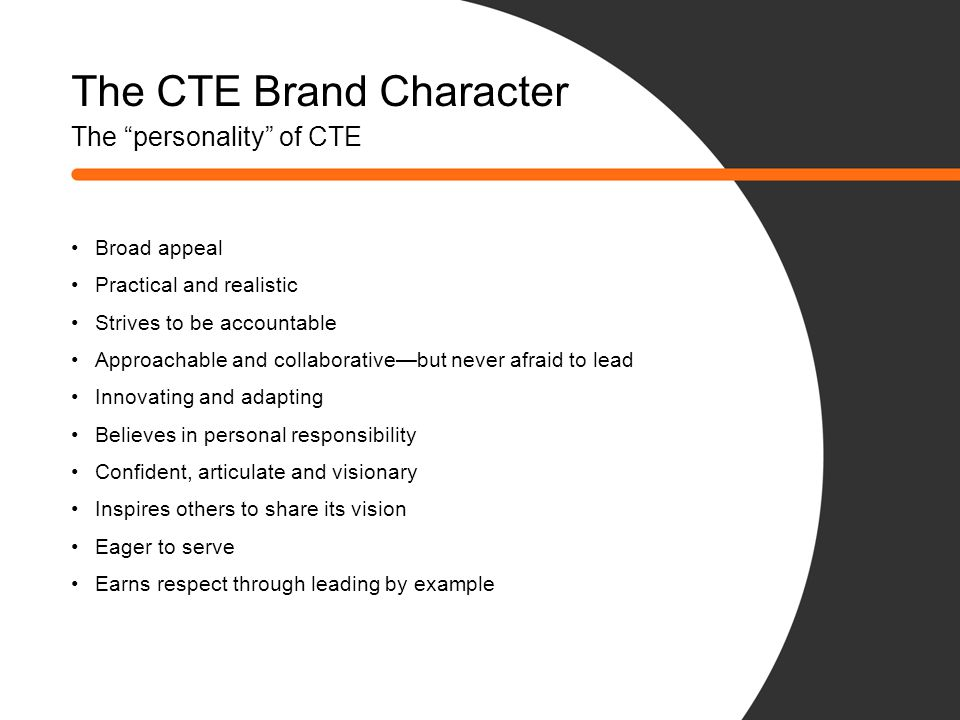 "The CTE Brand Character The ""personality"" of CTE Broad appeal Practical and realistic Strives to be accountable Approachable and collaborative—but nev"