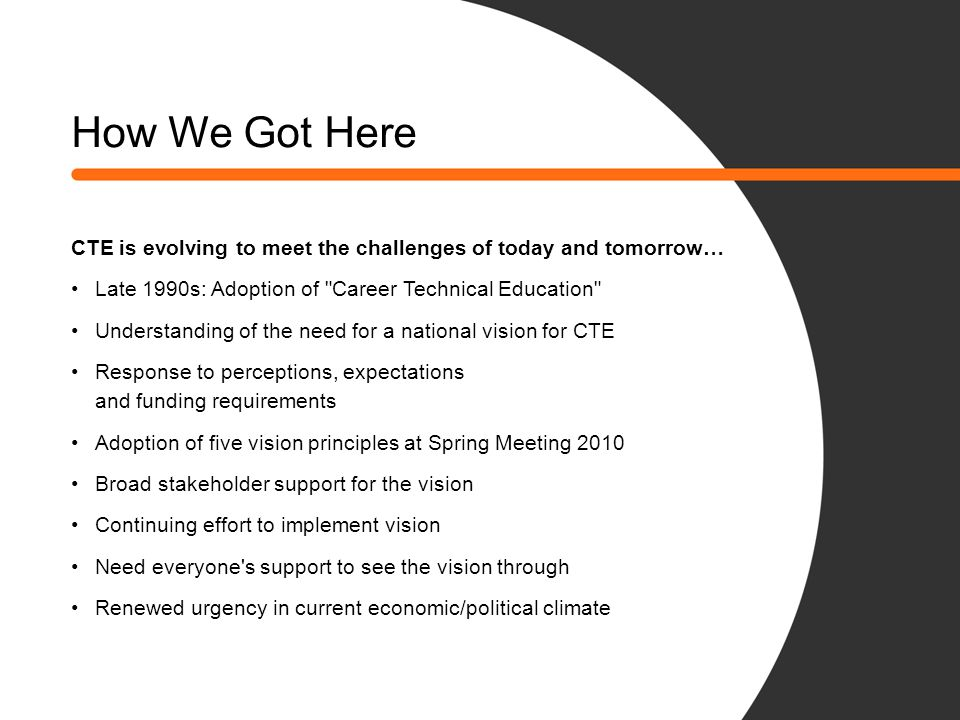 What We've Accomplished A lot of great things have happened since the Vision Principles were adopted… More than 56,000 copies of the Vision Paper distributed Key vision presentations to regional/national groups Increased web traffic at careertech.org Production of CTE video Harvard's Pathways to Prosperity report and Secretary Duncan's keynote speech on CTE Editorial in Ed Week co-authored by Kimberly Green & Jan Bray The new CTE brand initiative builds on this momentum