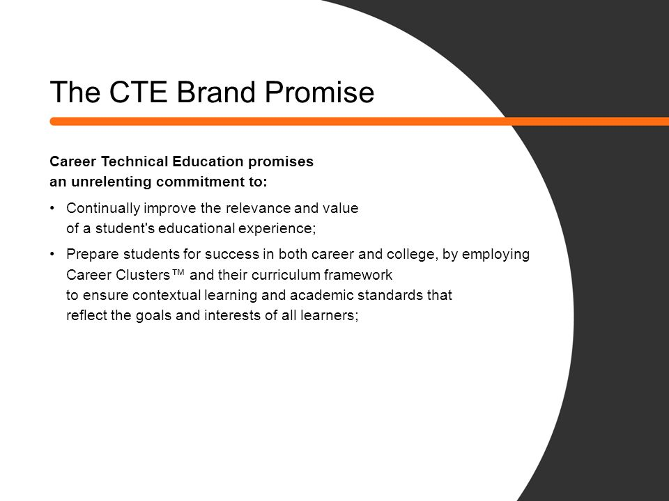 The CTE Brand Promise Career Technical Education promises an unrelenting commitment to: Continually improve the relevance and value of a student's edu
