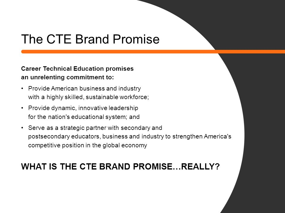 The CTE Brand Promise Career Technical Education promises an unrelenting commitment to: Provide American business and industry with a highly skilled,