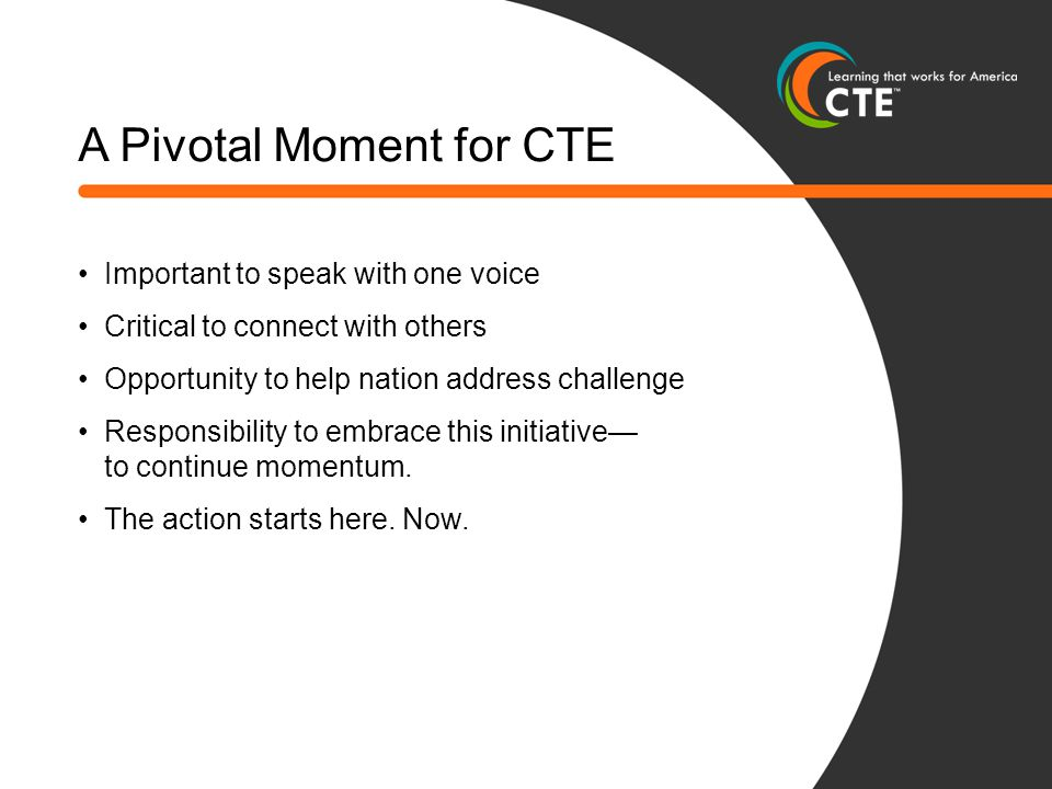 A Pivotal Moment for CTE Important to speak with one voice Critical to connect with others Opportunity to help nation address challenge Responsibility