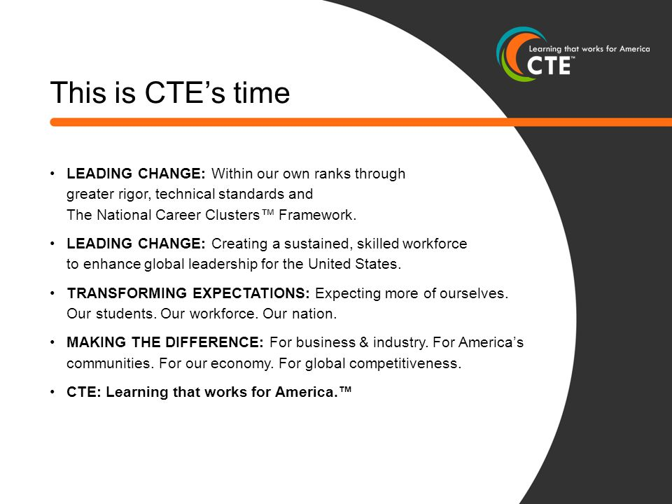 This is CTE's time LEADING CHANGE: Within our own ranks through greater rigor, technical standards and The National Career Clusters™ Framework. LEADIN