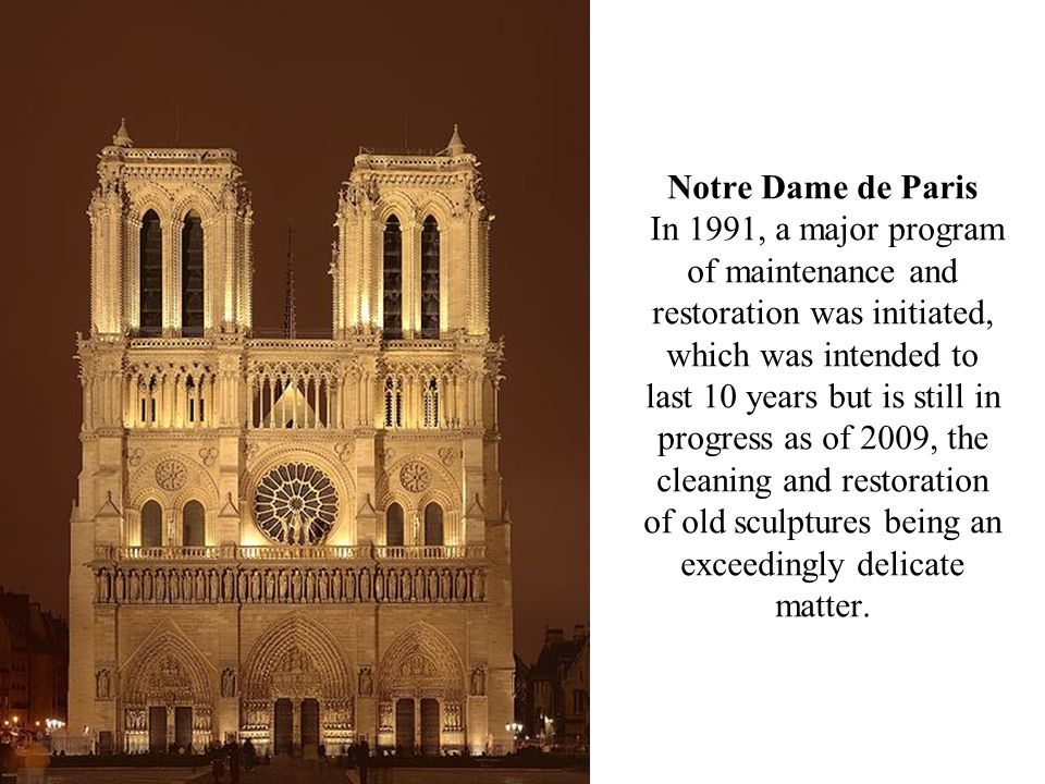 Notre Dame de Paris In 1991, a major program of maintenance and restoration was initiated, which was intended to last 10 years but is still in progress as of 2009, the cleaning and restoration of old sculptures being an exceedingly delicate matter.