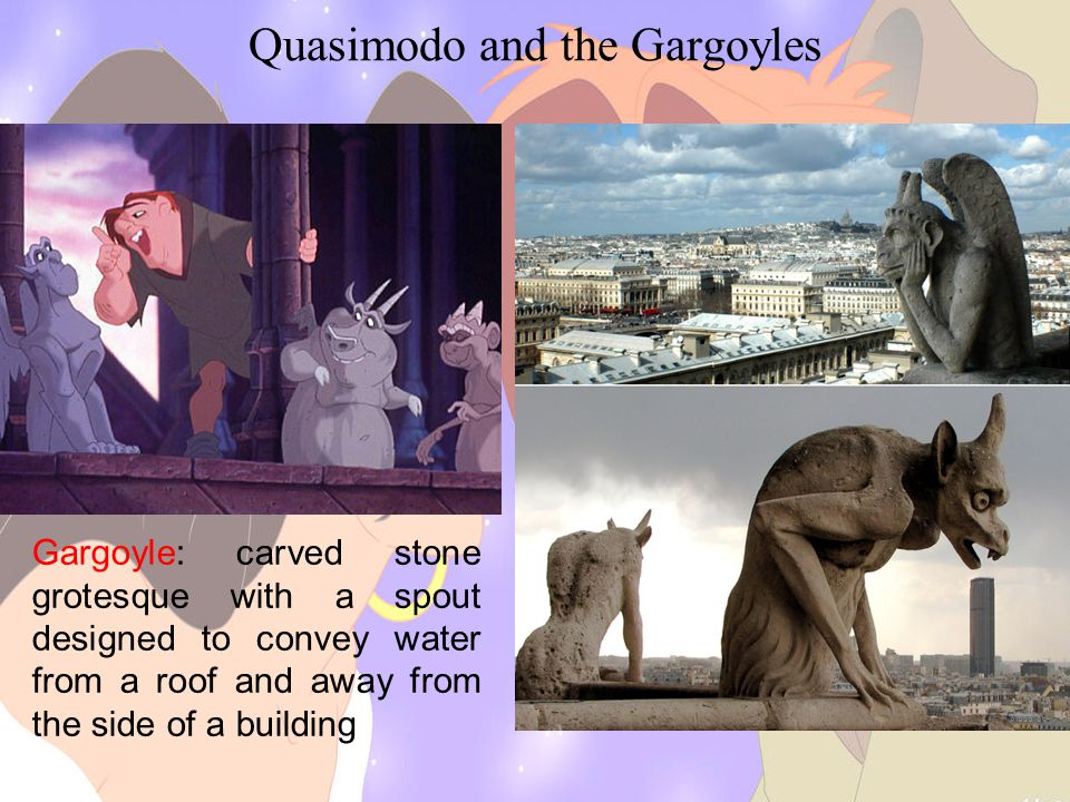 Quasimodo and the Gargoyles Gargoyle: carved stone grotesque with a spout designed to convey water from a roof and away from the side of a building