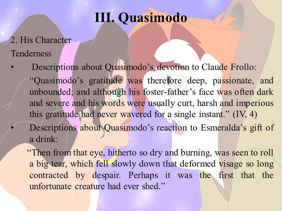 "III. Quasimodo 2. His Character Tenderness Descriptions about Quasimodo's devotion to Claude Frollo: ""Quasimodo's gratitude was therefore deep, passio"