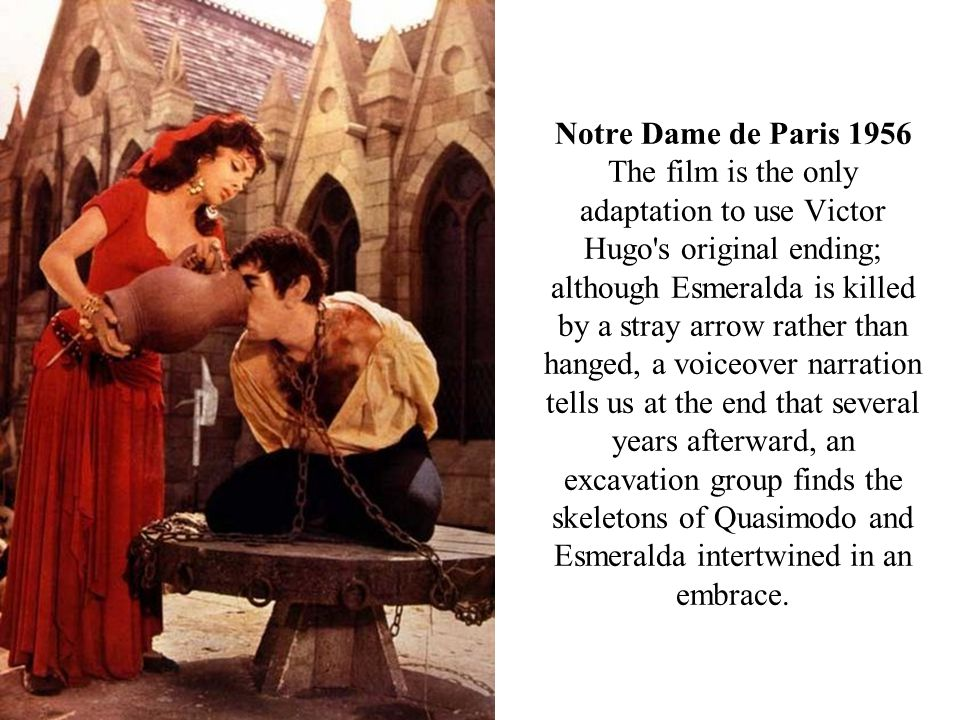 Notre Dame de Paris 1956 The film is the only adaptation to use Victor Hugo s original ending; although Esmeralda is killed by a stray arrow rather than hanged, a voiceover narration tells us at the end that several years afterward, an excavation group finds the skeletons of Quasimodo and Esmeralda intertwined in an embrace.