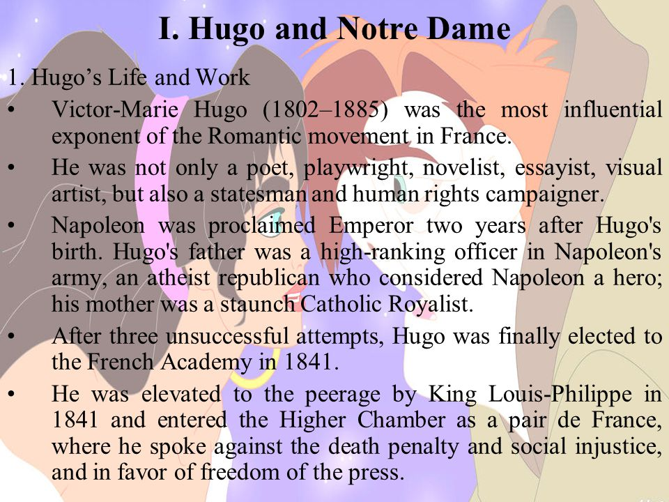 I. Hugo and Notre Dame 1. Hugo's Life and Work Victor-Marie Hugo (1802–1885) was the most influential exponent of the Romantic movement in France. He