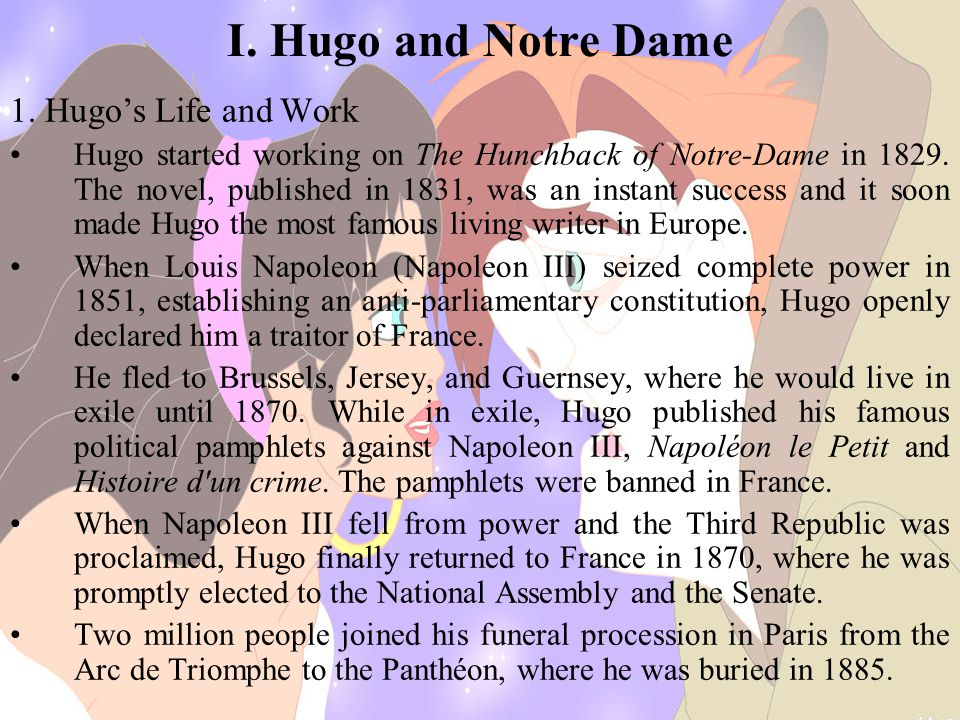 I. Hugo and Notre Dame 1. Hugo's Life and Work Hugo started working on The Hunchback of Notre-Dame in 1829. The novel, published in 1831, was an insta