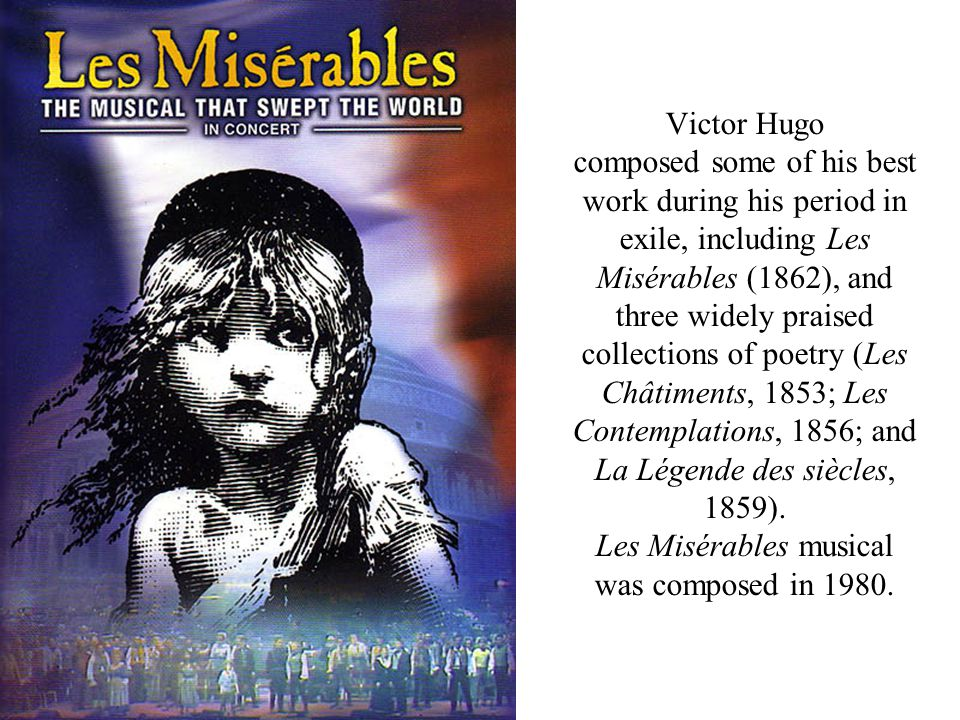 Victor Hugo composed some of his best work during his period in exile, including Les Misérables (1862), and three widely praised collections of poetry (Les Châtiments, 1853; Les Contemplations, 1856; and La Légende des siècles, 1859).