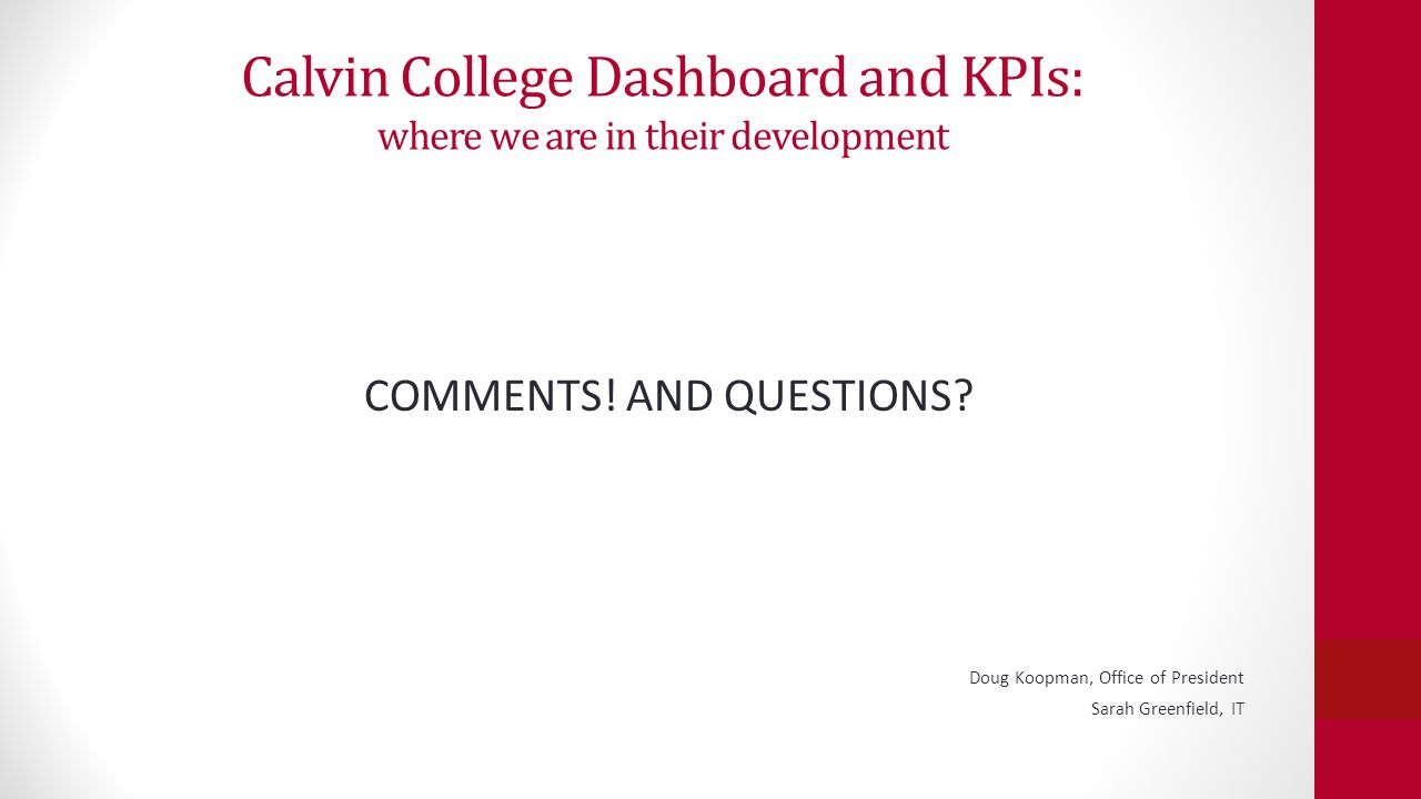 Calvin College Dashboard and KPIs: where we are in their development COMMENTS! AND QUESTIONS? Doug Koopman, Office of President Sarah Greenfield, IT