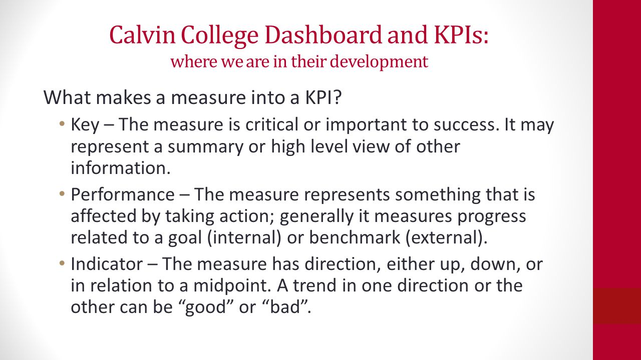 Calvin College Dashboard and KPIs: where we are in their development A good set of KPIs (a dashboard) has Most important measures Not all measures Measures may vary in format Each provides quick diagnosis Useful for regular checking Can always be improved Incomplete: in a car, no substitute for looking out the windshield