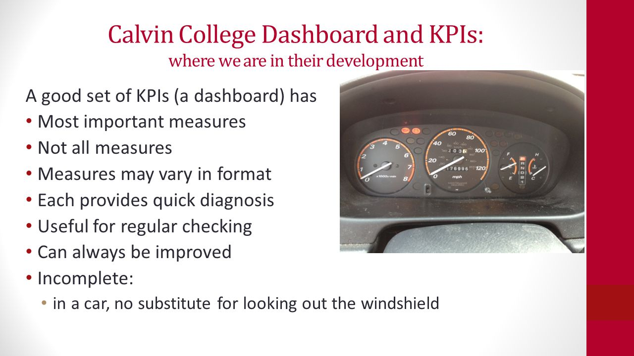 Calvin College Dashboard and KPIs: where we are in their development A good set of KPIs (a dashboard) has Most important measures Not all measures Mea