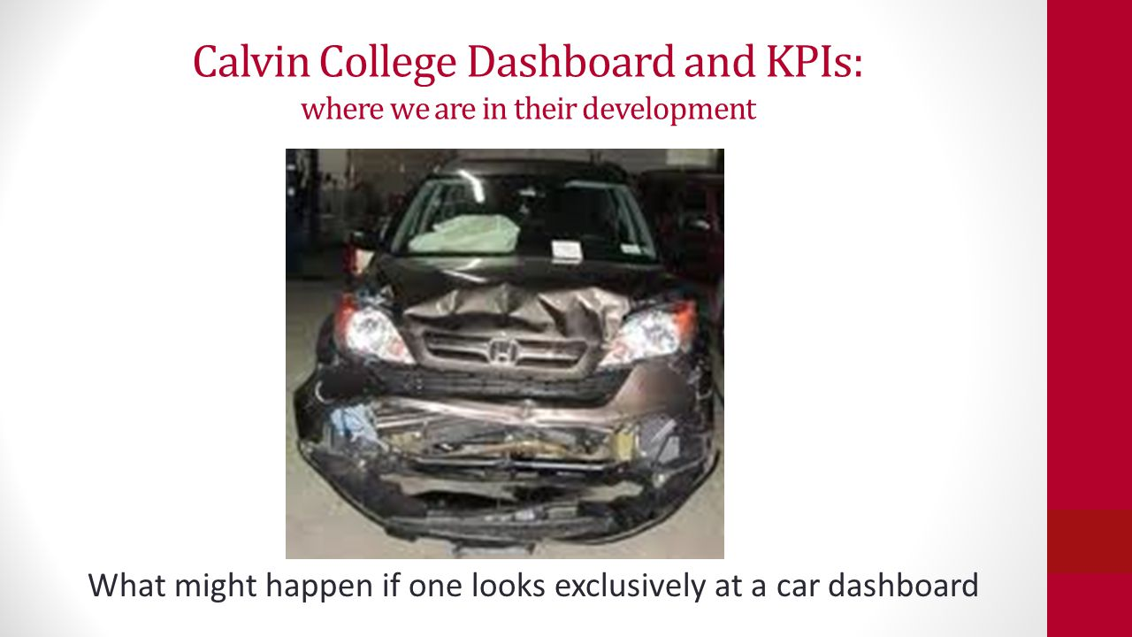 Calvin College Dashboard and KPIs: where we are in their development Why dashboards, who is using them, how will they be used.
