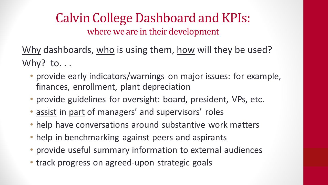 Calvin College Dashboard and KPIs: where we are in their development Why dashboards, who is using them, how will they be used? Why? to... provide earl